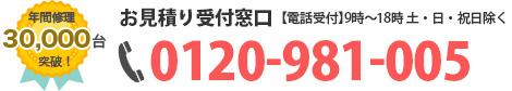年間修理30,000台突破!お見積り受付窓口 【電話受付】平日10時~19時(日・月・祝日除く) 0120-981-005